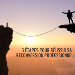3 étapes pour réussir votre reconversion professionnelle !